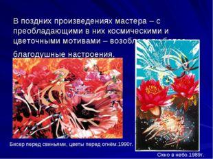 В поздних произведениях мастера – с преобладающими в них космическими и цвето