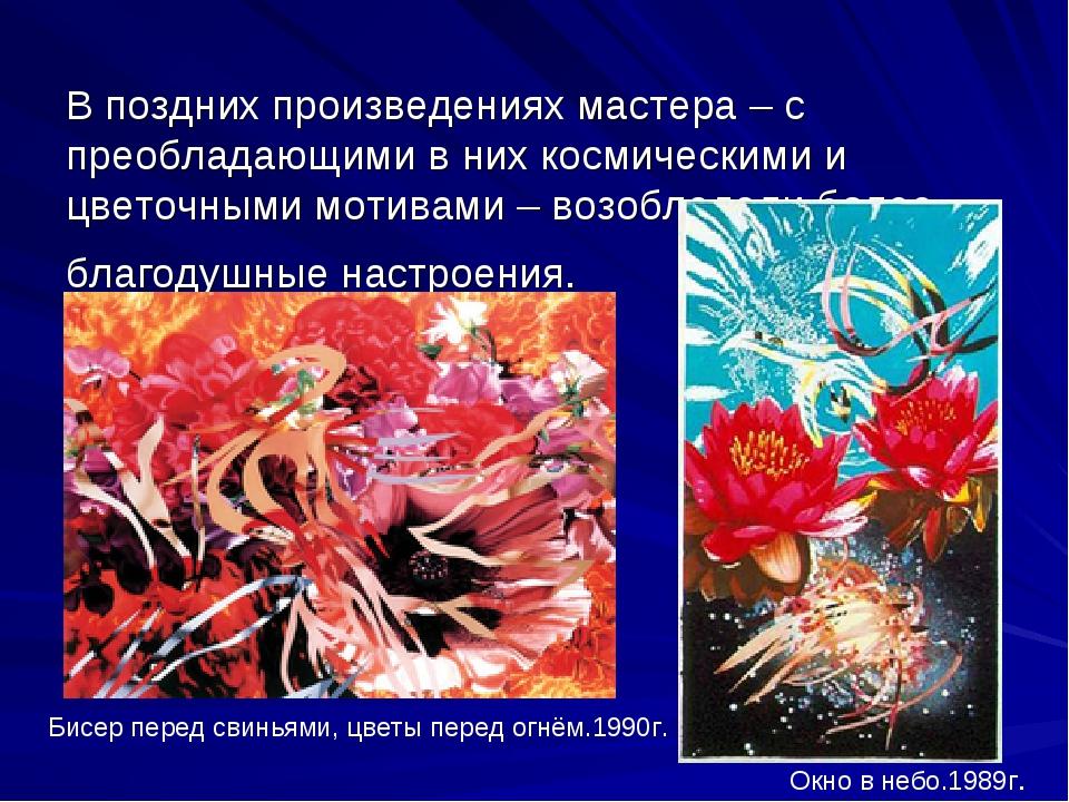 В поздних произведениях мастера – с преобладающими в них космическими и цвето...