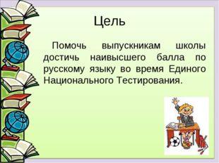 Цель Помочь выпускникам школы достичь наивысшего балла по русскому языку во в