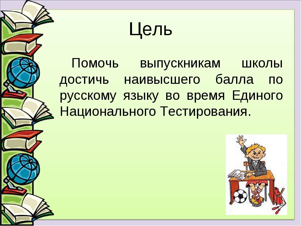Цель Помочь выпускникам школы достичь наивысшего балла по русскому языку во в...