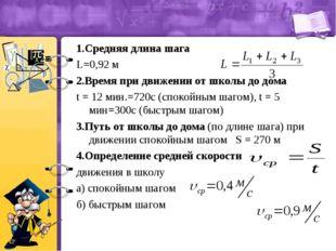1.Средняя длина шага L=0,92 м 2.Время при движении от школы до дома t = 12 ми