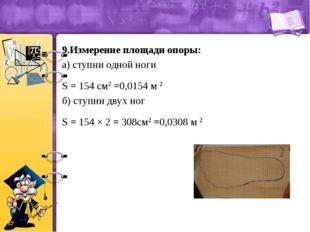 9.Измерение площади опоры: а) ступни одной ноги S = 154 см2 =0,0154 м 2 б) ст