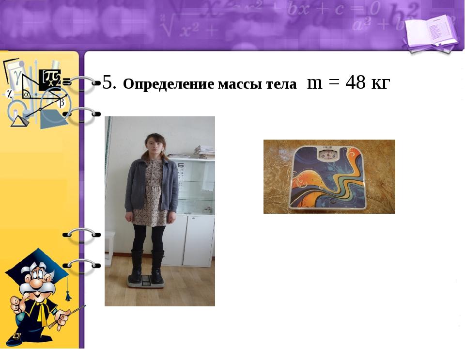 5. Определение массы тела m = 48 кг