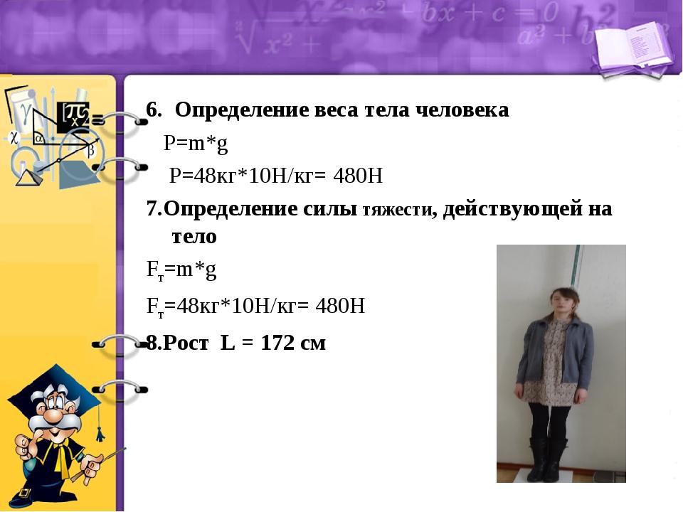 6. Определение веса тела человека P=m*g P=48кг*10Н/кг= 480Н 7.Определение сил...