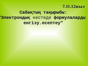 """Сабақтың тақырыбы: """"Электрондық кестеде формулаларды енгізу.есептеу"""" 7.11.12жыл"""