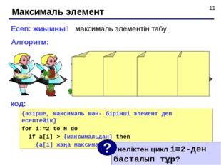 Максималь элемент Есеп: жиымның максималь элементін табу. Алгоритм: код: {әзі