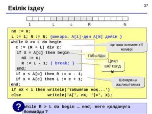 Екілік іздеу nX := 0; L := 1; R := N; {шекара: A[1]-ден A[N] дейін } if nX <