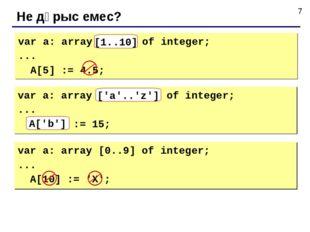 Не дұрыс емес? var a: array[10..1] of integer; ... A[5] := 4.5; [1..10] var a