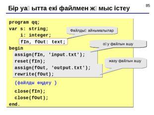 Бір уақытта екі файлмен жұмыс істеу program qq; var s: string; i: integer; fI