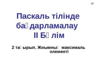 Паскаль тілінде бағдарламалау II Бөлім 2 тақырып. Жиымның максималь элементі