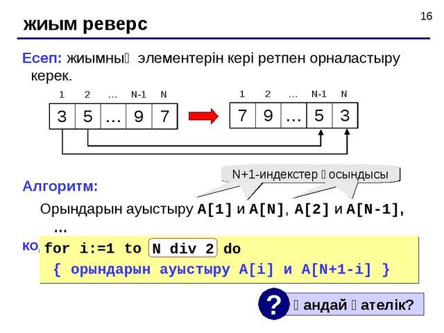 жиым реверс Есеп: жиымның элементерін кері ретпен орналастыру керек. Алгоритм...