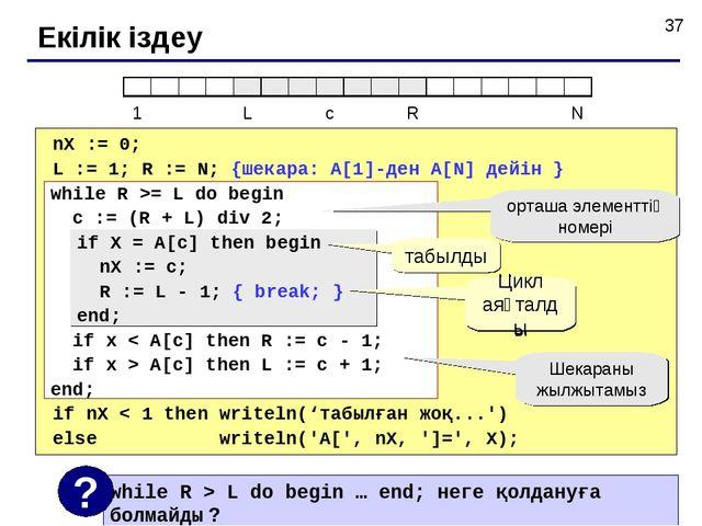 Екілік іздеу nX := 0; L := 1; R := N; {шекара: A[1]-ден A[N] дейін } if nX <...
