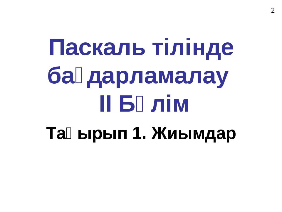 Паскаль тілінде бағдарламалау II Бөлім Тақырып 1. Жиымдар