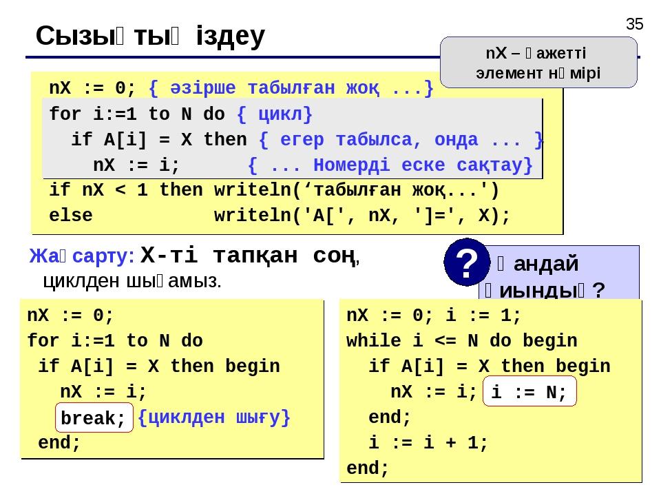 Сызықтық іздеу nX := 0; for i:=1 to N do if A[i] = X then begin nX := i; brea...