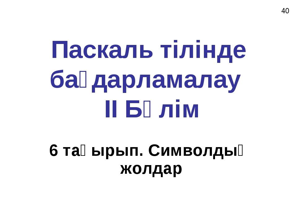 Паскаль тілінде бағдарламалау II Бөлім 6 тақырып. Символдық жолдар