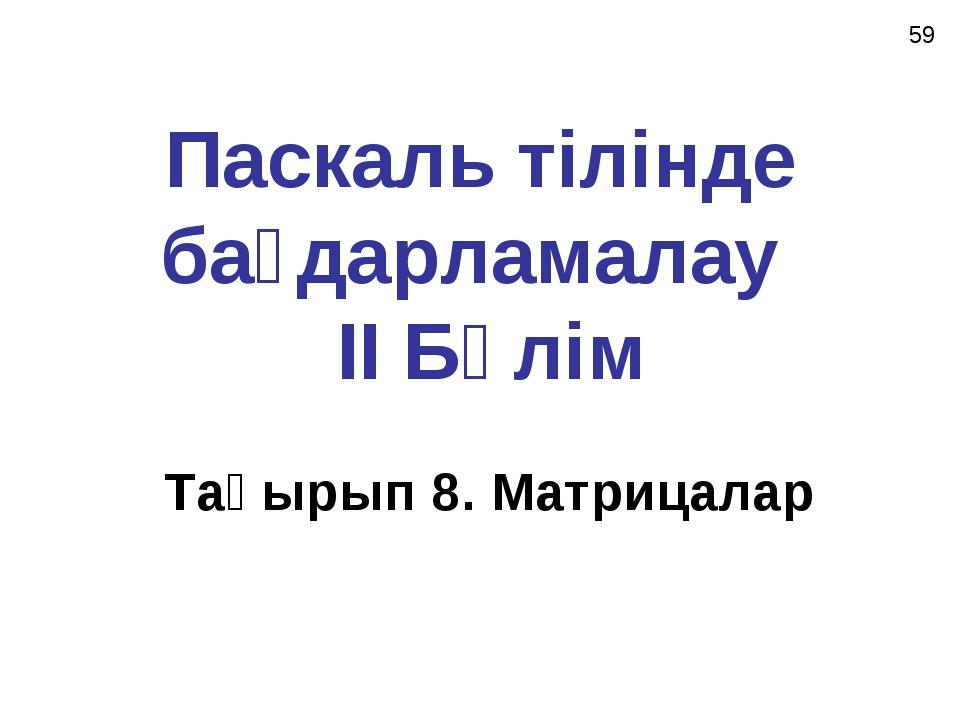 Паскаль тілінде бағдарламалау II Бөлім Тақырып 8. Матрицалар