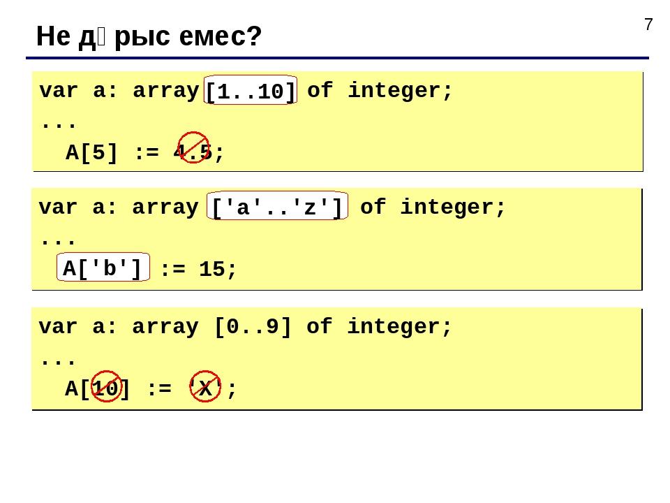 Не дұрыс емес? var a: array[10..1] of integer; ... A[5] := 4.5; [1..10] var a...