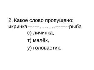 2. Какое слово пропущено: икринка-------………--------рыба с) личинка, т) малёк,