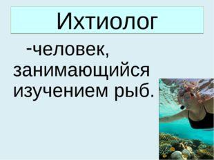 Ихтиолог человек, занимающийся изучением рыб.