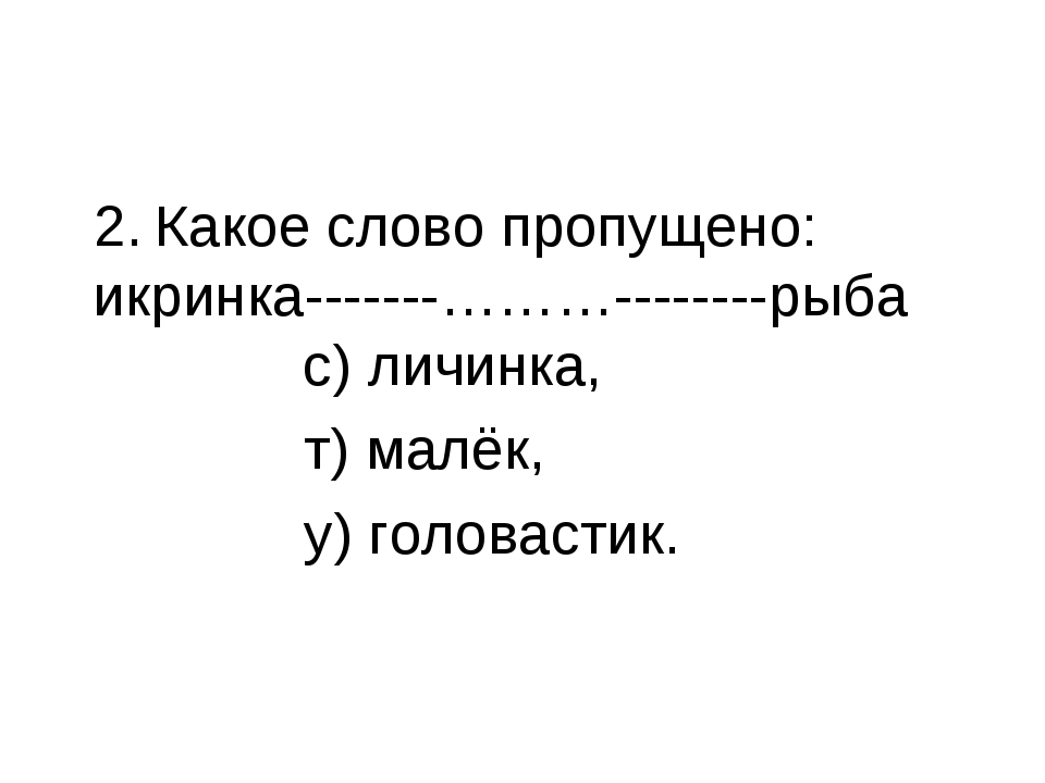 2. Какое слово пропущено: икринка-------………--------рыба с) личинка, т) малёк,...