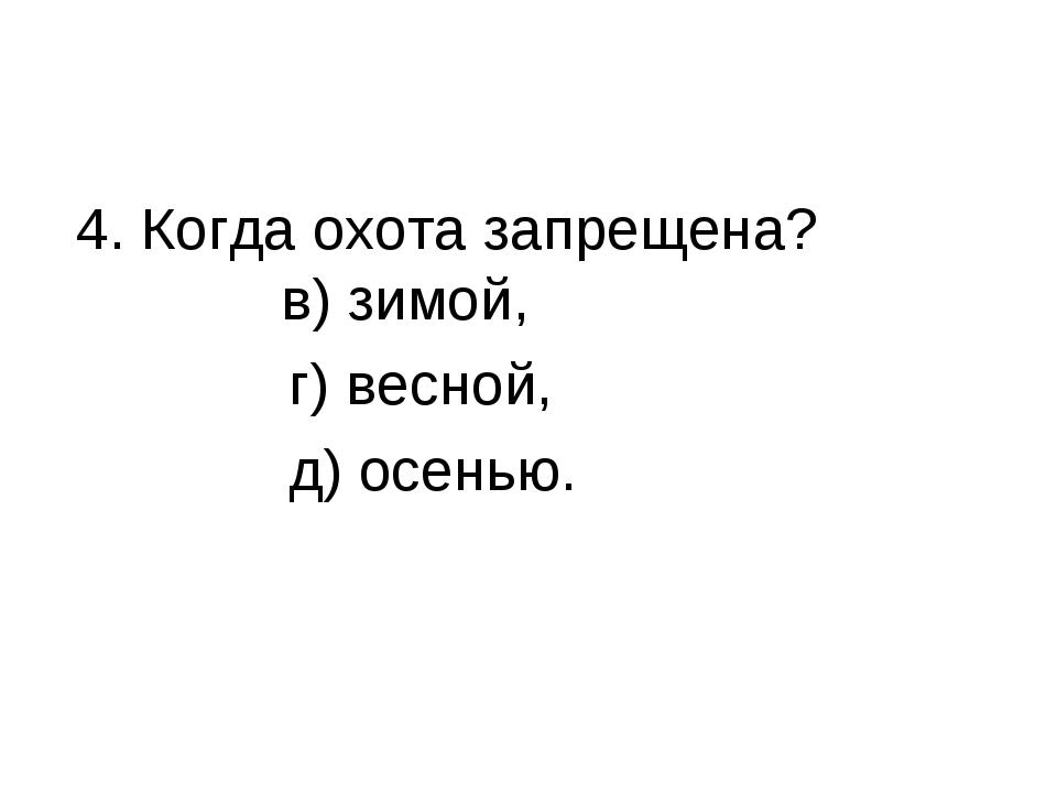 4. Когда охота запрещена? в) зимой, г) весной, д) осенью.