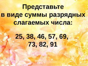 Представьте в виде суммы разрядных слагаемых числа: 25, 38, 46, 57, 69, 73, 8
