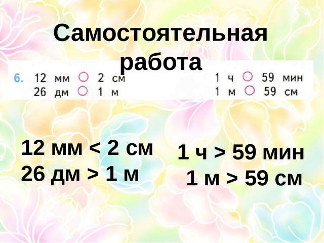 Самостоятельная работа 12 мм < 2 см 26 дм > 1 м 1 ч > 59 мин 1 м > 59 см