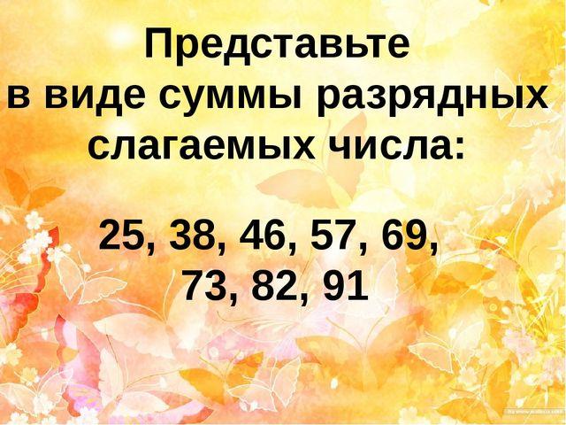 Представьте в виде суммы разрядных слагаемых числа: 25, 38, 46, 57, 69, 73, 8...