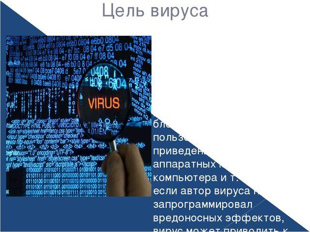 Цель вируса Как правило, целью вируса является нарушение работы программно-ап...