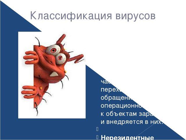 Классификация вирусов По способу заражения вирусы делятся на Резидентные– пр...