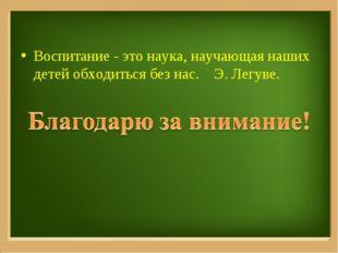 Воспитание - это наука, научающая наших детей обходиться без нас. Э. Легуве.