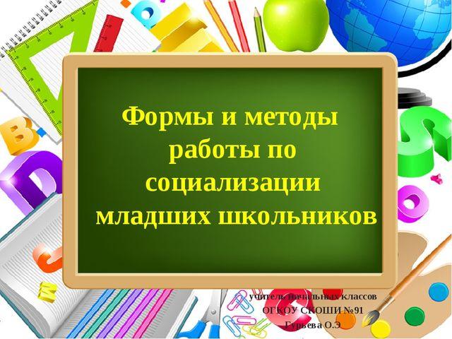 учитель начальных классов ОГКОУ СКОШИ №91 Гурьева О.Э Формы и методы работы...
