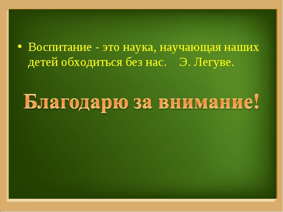 Воспитание - это наука, научающая наших детей обходиться без нас. Э. Легуве....