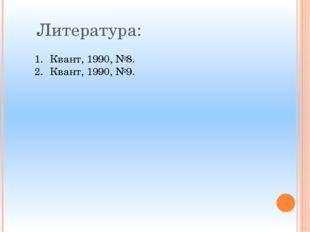 Литература: Квант, 1990, №8. Квант, 1990, №9.