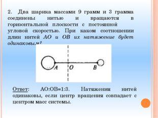 2. Два шарика массами 9 грамм и 3 грамма соединены нитью и вращаются в горизо