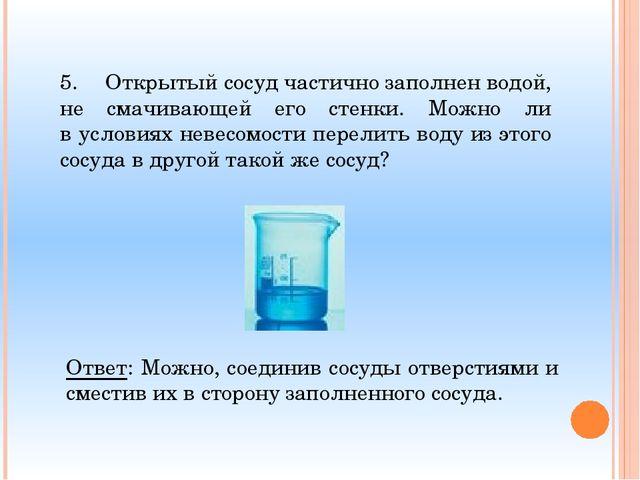 5.Открытый сосуд частично заполнен водой, не смачивающей его стенки. Можно л...