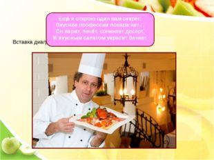 Ещё я открою один вам секрет: Вкуснее профессии повара нет… Он варит, печёт,