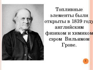Топливные элементы были открыты в 1839 году английским физиком и химиком сэро