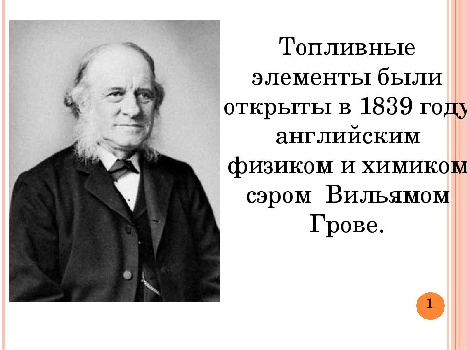 Топливные элементы были открыты в 1839 году английским физиком и химиком сэро...