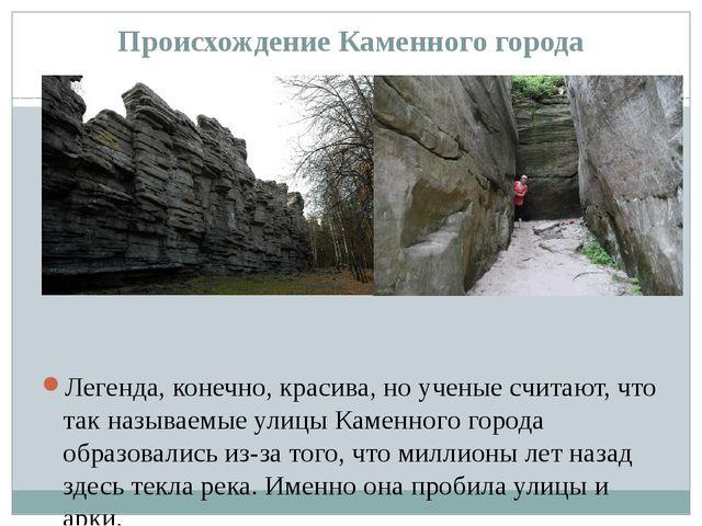 Происхождение Каменного города Легенда, конечно, красива, но ученые считают,...