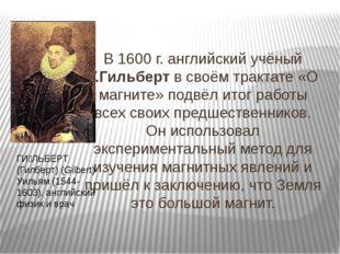 В 1600 г. английский учёный У.Гильберт в своём трактате «О магните» подвёл ит