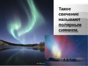 Такое свечение называют полярным сиянием.
