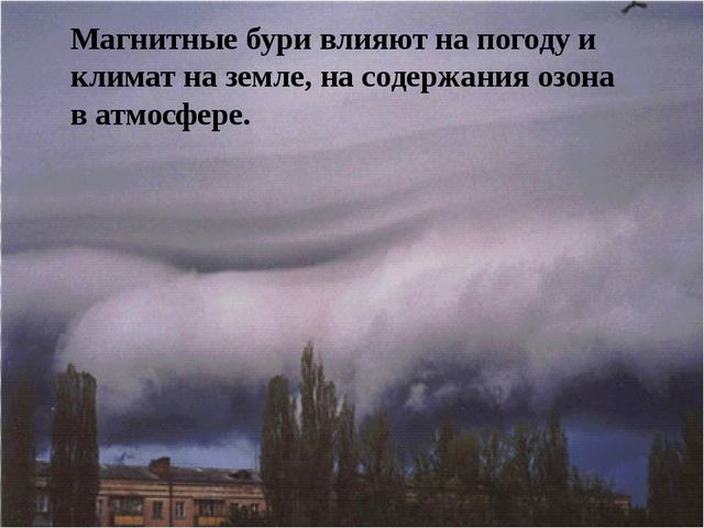 Магнитные бури влияют на погоду и климат на земле, на содержания озона в атм...