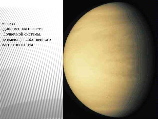 Венера - единственная планета Солнечной системы, не имеющая собственного магн...