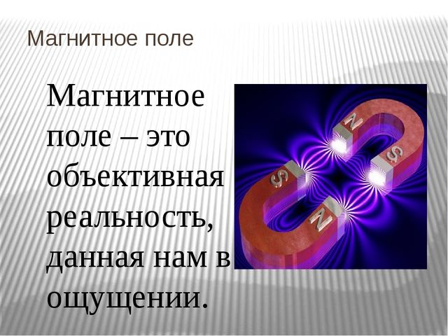 Магнитное поле Магнитное поле – это объективная реальность, данная нам в ощущ...