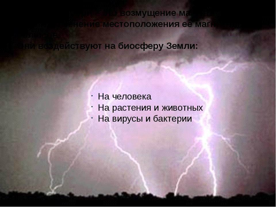 Магнитные бури – это возмущение магнитного поля Земли, изменение местоположе...