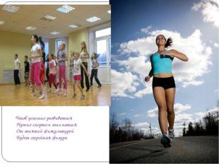 Чтоб успешно развиваться Нужно спортом заниматься От занятий физкультурой Бу