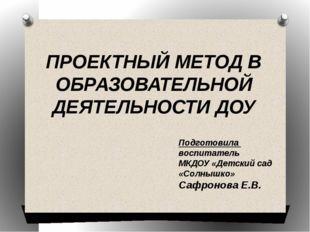 ПРОЕКТНЫЙ МЕТОД В ОБРАЗОВАТЕЛЬНОЙ ДЕЯТЕЛЬНОСТИ ДОУ Подготовила воспитатель МК