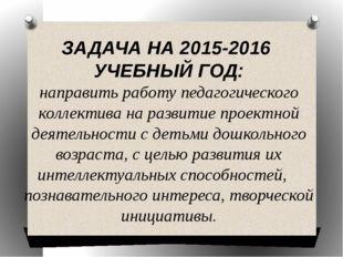 ЗАДАЧА НА 2015-2016 УЧЕБНЫЙ ГОД: направить работу педагогического коллектива