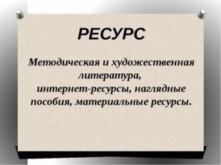 РЕСУРС Методическая и художественная литература, интернет-ресурсы, наглядные